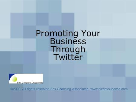 Promoting Your Business Through Twitter ©2009, All rights reserved Fox Coaching Associates. www.bizdevsuccess.com.
