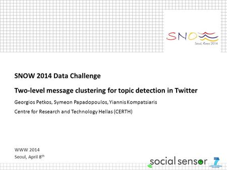 WWW 2014 Seoul, April 8 th SNOW 2014 Data Challenge Two-level message clustering for topic detection in Twitter Georgios Petkos, Symeon Papadopoulos, Yiannis.