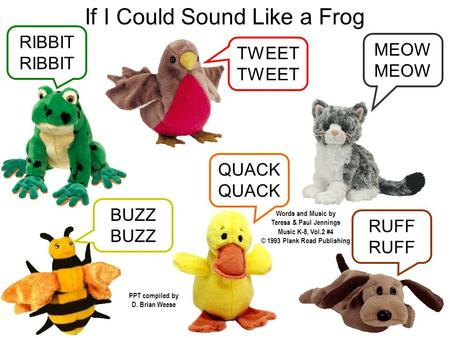 If I Could Sound Like a Frog RUFF QUACK BUZZ MEOW TWEET RIBBIT Words and Music by Teresa & Paul Jennings PPT compiled by D. Brian Weese Music K-8, Vol.2.