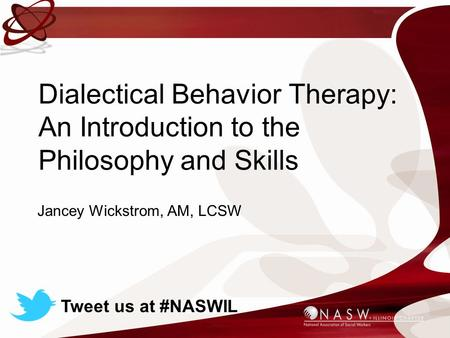 Dialectical Behavior Therapy: An Introduction to the Philosophy and Skills Jancey Wickstrom, AM, LCSW Tweet us at #NASWIL.