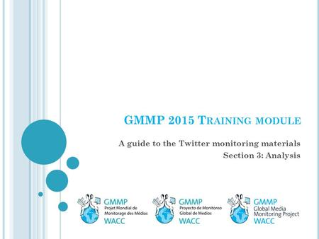 GMMP 2015 T RAINING MODULE A guide to the Twitter monitoring materials Section 3: Analysis.