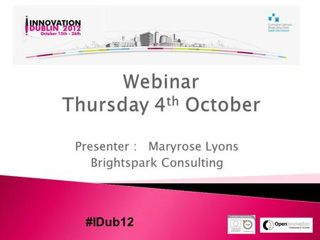Presenter : Maryrose Lyons Brightspark Consulting #IDub12.