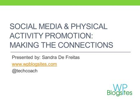 SOCIAL MEDIA & PHYSICAL ACTIVITY PROMOTION: MAKING THE CONNECTIONS Presented by: Sandra De Freitas