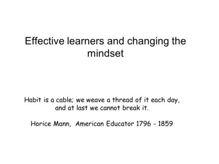 Habit is a cable; we weave a thread of it each day, and at last we cannot break it. Horice Mann, American Educator 1796 - 1859 Effective learners and changing.
