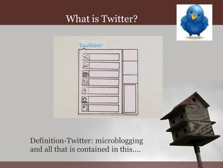 T WITTER W HAT IS IT ? What is Twitter? Definition-Twitter: microblogging and all that is contained in this....