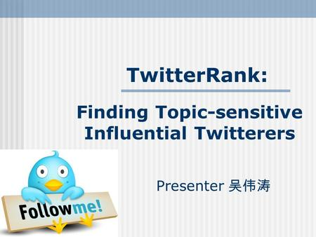 Finding Topic-sensitive Influential Twitterers Presenter 吴伟涛 TwitterRank: