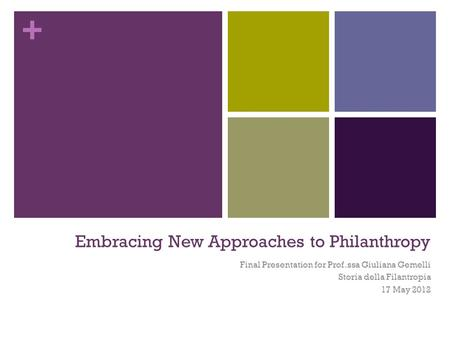 + Embracing New Approaches to Philanthropy Final Presentation for Prof.ssa Giuliana Gemelli Storia della Filantropia 17 May 2012.
