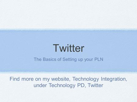 Twitter The Basics of Setting up your PLN Find more on my website, Technology Integration, under Technology PD, Twitter.
