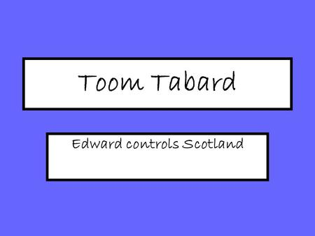Toom Tabard Edward controls Scotland. Reminder: Why did Balliol lose his position as King? Balliol had accepted Ed I as Overlord; 'Puppet King' Balliol.