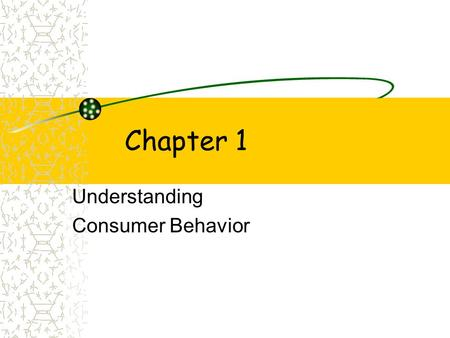 Chapter 1 Understanding Consumer Behavior. Learning Objectives~ Ch. 1 1.Define consumer behavior (cb) and explain its elements. 2.Identify the 4 domains.
