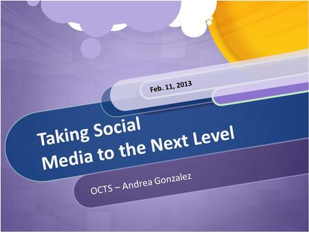 Taking Social Media to the Next Level OCTS – Andrea Gonzalez Feb. 11, 2013.