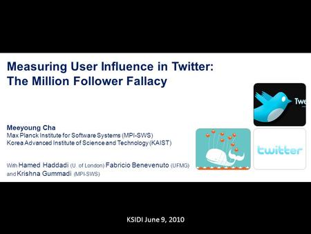 1 KSIDI June 9, 2010 Measuring User Influence in Twitter: The Million Follower Fallacy Meeyoung Cha Max Planck Institute for Software Systems (MPI-SWS)