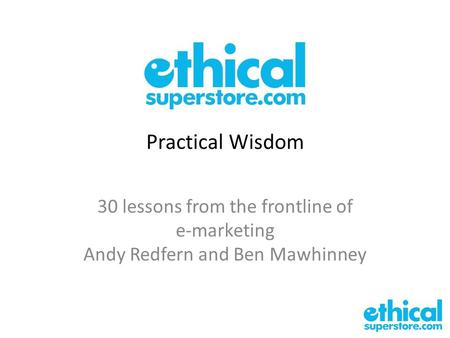 Practical Wisdom 30 lessons from the frontline of e-marketing Andy Redfern and Ben Mawhinney.