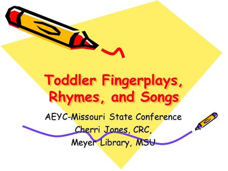 Toddler Fingerplays, Rhymes, and Songs AEYC-Missouri State Conference Cherri Jones, CRC, Meyer Library, MSU.