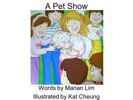 A Pet Show Words by Marian Lim Illustrated by Kat Cheung.