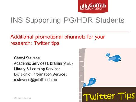 Information Services INS Supporting PG/HDR Students Additional promotional channels for your research: Twitter tips Cheryl Stevens Academic Services Librarian.