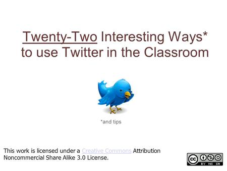 Twenty-Two Interesting Ways* to use Twitter in the Classroom *and tips This work is licensed under a Creative Commons Attribution Noncommercial Share Alike.