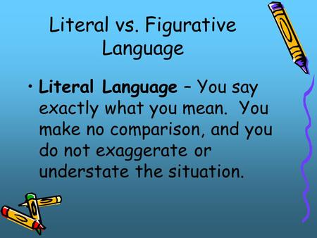 Literal vs. Figurative Language Literal Language – You say exactly what you mean. You make no comparison, and you do not exaggerate or understate the situation.