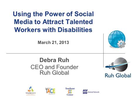 Using the Power of Social Media to Attract Talented Workers with Disabilities March 21, 2013 Debra Ruh CEO and Founder Ruh Global.