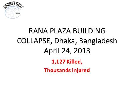RANA PLAZA BUILDING COLLAPSE, Dhaka, Bangladesh April 24, 2013 1,127 Killed, Thousands injured.