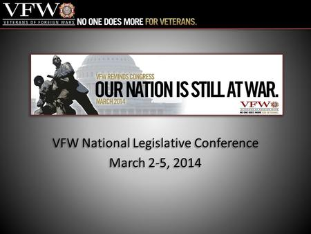 VFW National Legislative Conference March 2-5, 2014 VFW National Legislative Conference March 2-5, 2014.