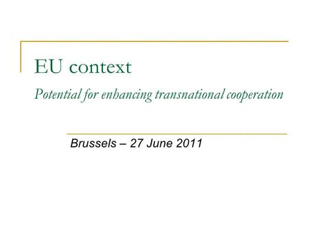 EU context Potential for enhancing transnational cooperation Brussels – 27 June 2011.