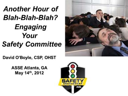 1 Another Hour of Blah-Blah-Blah? Engaging Your Safety Committee David O'Boyle, CSP, OHST ASSE Atlanta, GA May 14 th, 2012.