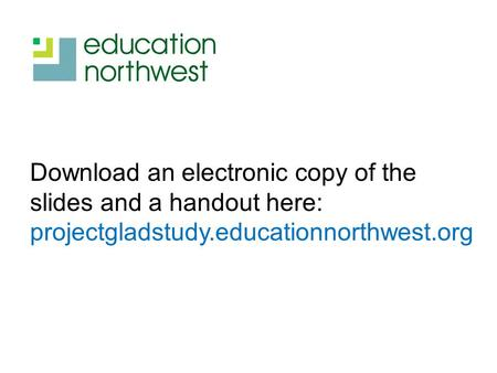 Download an electronic copy of the slides and a handout here: projectgladstudy.educationnorthwest.org.