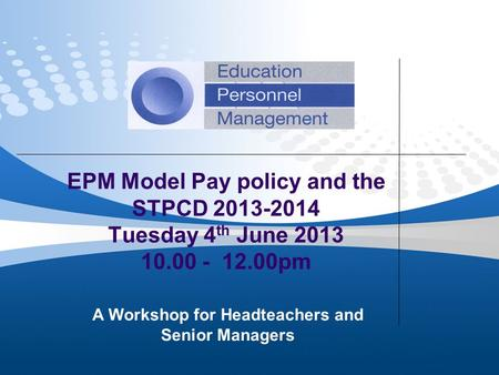 EPM Model Pay policy and the STPCD 2013-2014 Tuesday 4 th June 2013 10.00 - 12.00pm A Workshop for Headteachers and Senior Managers.