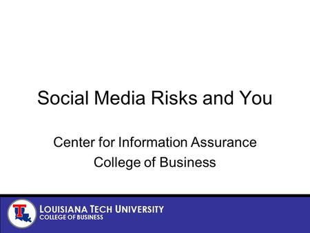 L OUISIANA T ECH U NIVERSITY COLLEGE OF BUSINESS Social Media Risks and You Center for Information Assurance College of Business.