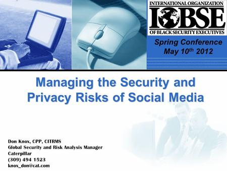 Managing the Security and Privacy Risks of Social Media Don Knox, CPP, CITRMS Global Security and Risk Analysis Manager Caterpillar (309) 494 1523