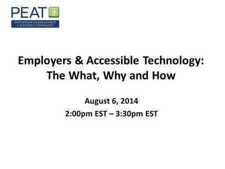 Employers & Accessible Technology: The What, Why and How August 6, 2014 2:00pm EST – 3:30pm EST.