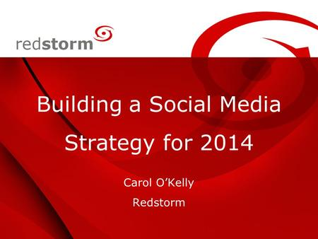 Building a Social Media Strategy for 2014 Carol O'Kelly Redstorm.