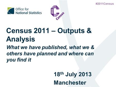 #2011Census Census 2011 – Outputs & Analysis 18 th July 2013 Manchester What we have published, what we & others have planned and where can you find it.