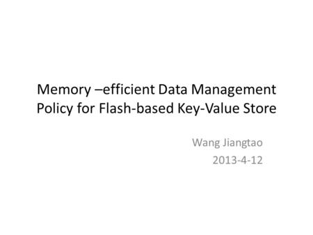 Memory –efficient Data Management Policy for Flash-based Key-Value Store Wang Jiangtao 2013-4-12.