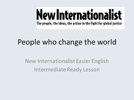 People who change the world New Internationalist Easier English Intermediate Ready Lesson.