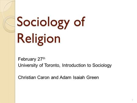 Sociology of Religion February 27 th University of Toronto, Introduction to Sociology Christian Caron and Adam Isaiah Green 1.