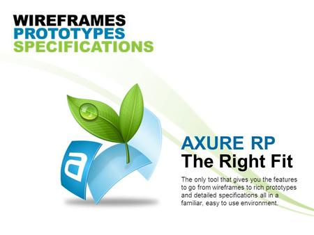 AXURE RP The Right Fit The only tool that gives you the features to go from wireframes to rich prototypes and detailed specifications all in a familiar,