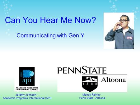 Can You Hear Me Now? Communicating with Gen Y Jeramy Johnson - Academic Programs International (API) Mandy Reinig - Penn State - Altoona.