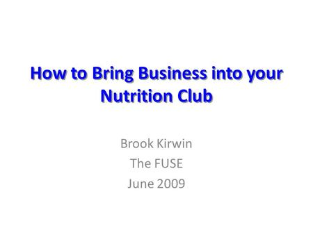 How to Bring Business into your Nutrition Club Brook Kirwin The FUSE June 2009.
