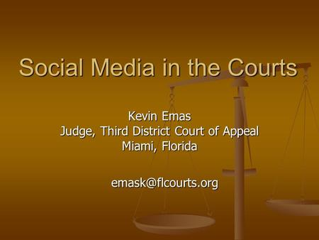Social Media in the Courts Kevin Emas Judge, Third District Court of Appeal Miami, Florida