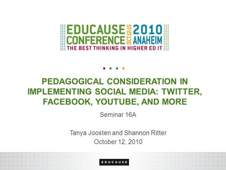 PEDAGOGICAL CONSIDERATION IN IMPLEMENTING SOCIAL MEDIA: TWITTER, FACEBOOK, YOUTUBE, AND MORE Seminar 16A Tanya Joosten and Shannon Ritter October 12, 2010.
