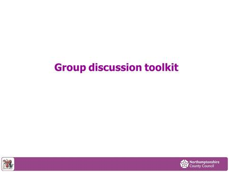 Group discussion toolkit. The traditional model of public services and local government no longer works in Northamptonshire. We are experiencing huge.