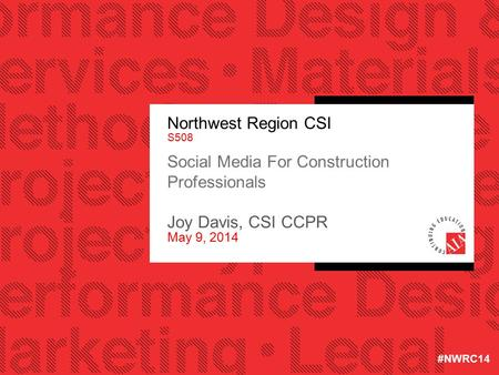 Northwest Region CSI S508 Social Media For Construction Professionals Joy Davis, CSI CCPR May 9, 2014 #NWRC14.