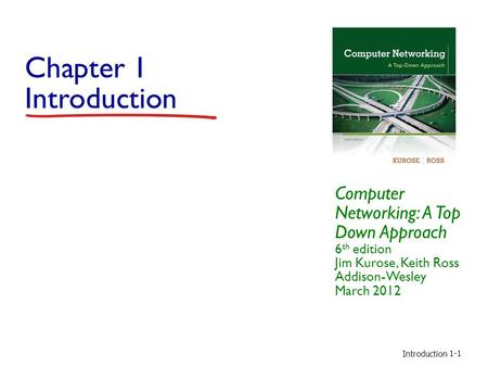 Chapter 1 Introduction Computer Networking: A Top Down Approach 6th edition Jim Kurose, Keith Ross Addison-Wesley March 2012 Introduction.