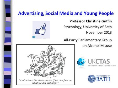 Professor Christine Griffin Psychology, University of Bath November 2013 All-Party Parliamentary Group on Alcohol Misuse Advertising, Social Media and.
