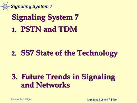 Signaling System 7 Slide 1 Presenter: Bob Wright Signaling System 7 1. PSTN and TDM 2. SS7 State of the Technology 3. Future Trends in Signaling and Networks.