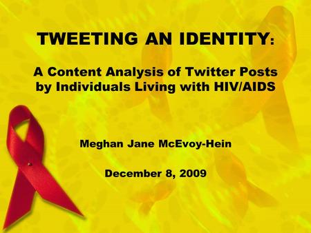 TWEETING AN IDENTITY : A Content Analysis of Twitter Posts by Individuals Living with HIV/AIDS Meghan Jane McEvoy-Hein December 8, 2009.