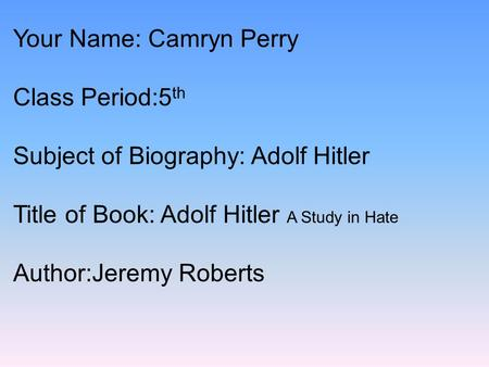 Your Name: Camryn Perry Class Period:5 th Subject of Biography: Adolf Hitler Title of Book: Adolf Hitler A Study in Hate Author:Jeremy Roberts.