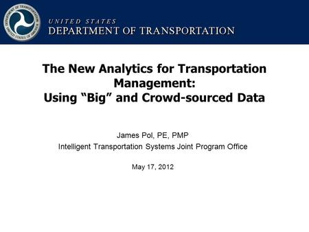 "James Pol, PE, PMP Intelligent Transportation Systems Joint Program Office May 17, 2012 The New Analytics for Transportation Management: Using ""Big"" and."